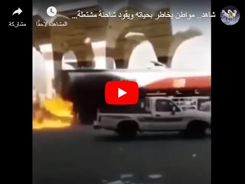 بالفيديو ..  مواطن سعودي يقود شاحنة مشتعلة لإنقاذ المواطنين ومحطة وقود