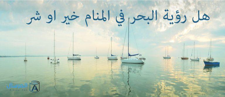 هل رؤية البحر في المنام خير او شر