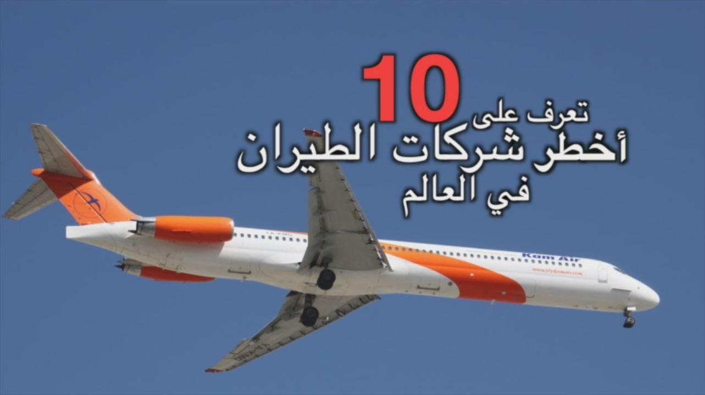 بالفيديو : تعرف على أخطر 10 شركات طيران في العالم