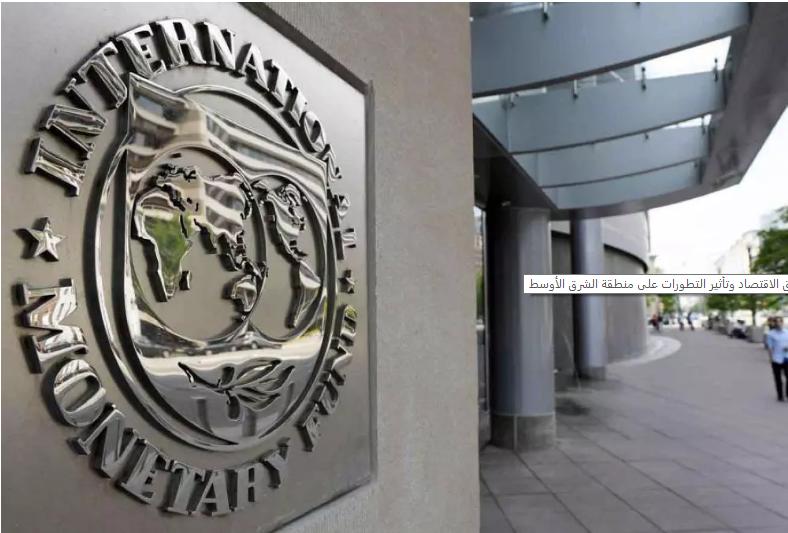 صندوق النقد يستعرض آفاق الاقتصاد وتأثير التطورات على منطقة الشرق الأوسط